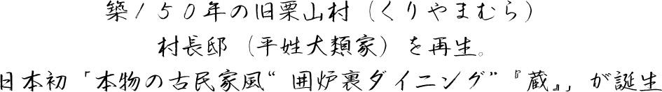"""築150年の旧栗山村(くりやまむら)村長邸(平姓大類家)を再生。 日本初「本物の古民家風""""囲炉裏ダイニング""""『蔵』」が誕生。"""