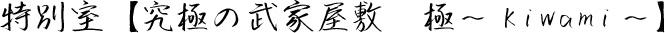 特別室【究極の武家屋敷 極〜Kiwami〜】